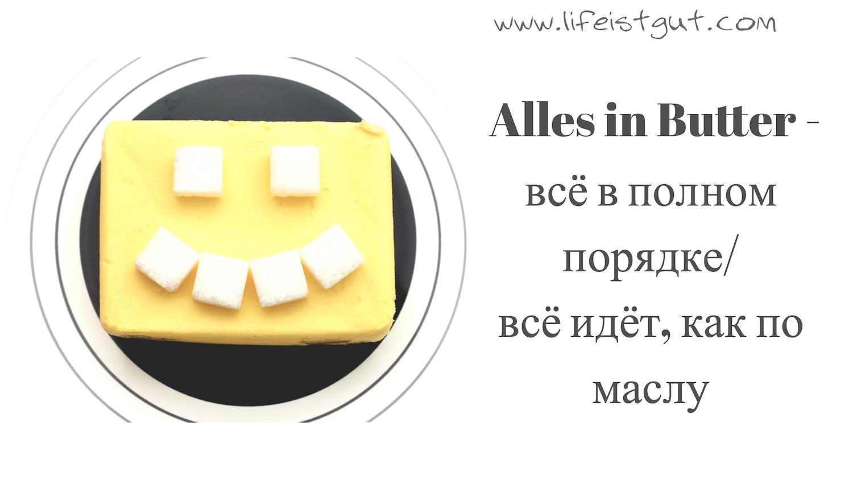 Немецкие фразеологизмы с переводом и примерами 30 штук (B2, C1) Alles in Butter = in Ordnung- всё в полном порядке, всё идёт как по маслу